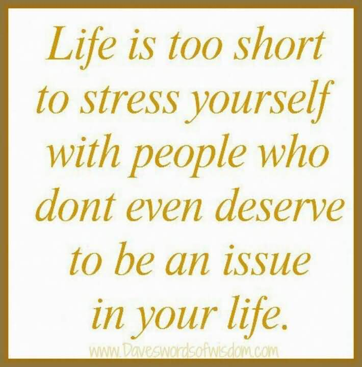 Stress Quotes life is too short to stress yourself with people who don't even deserve to be an issue in your life....