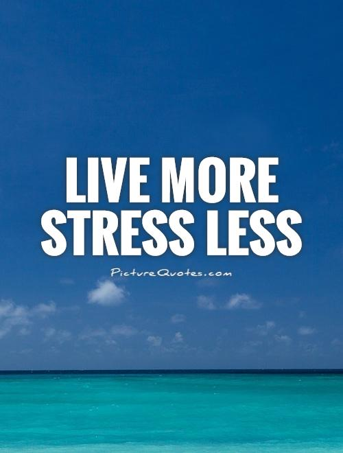 Stress Quotes live more stress less.