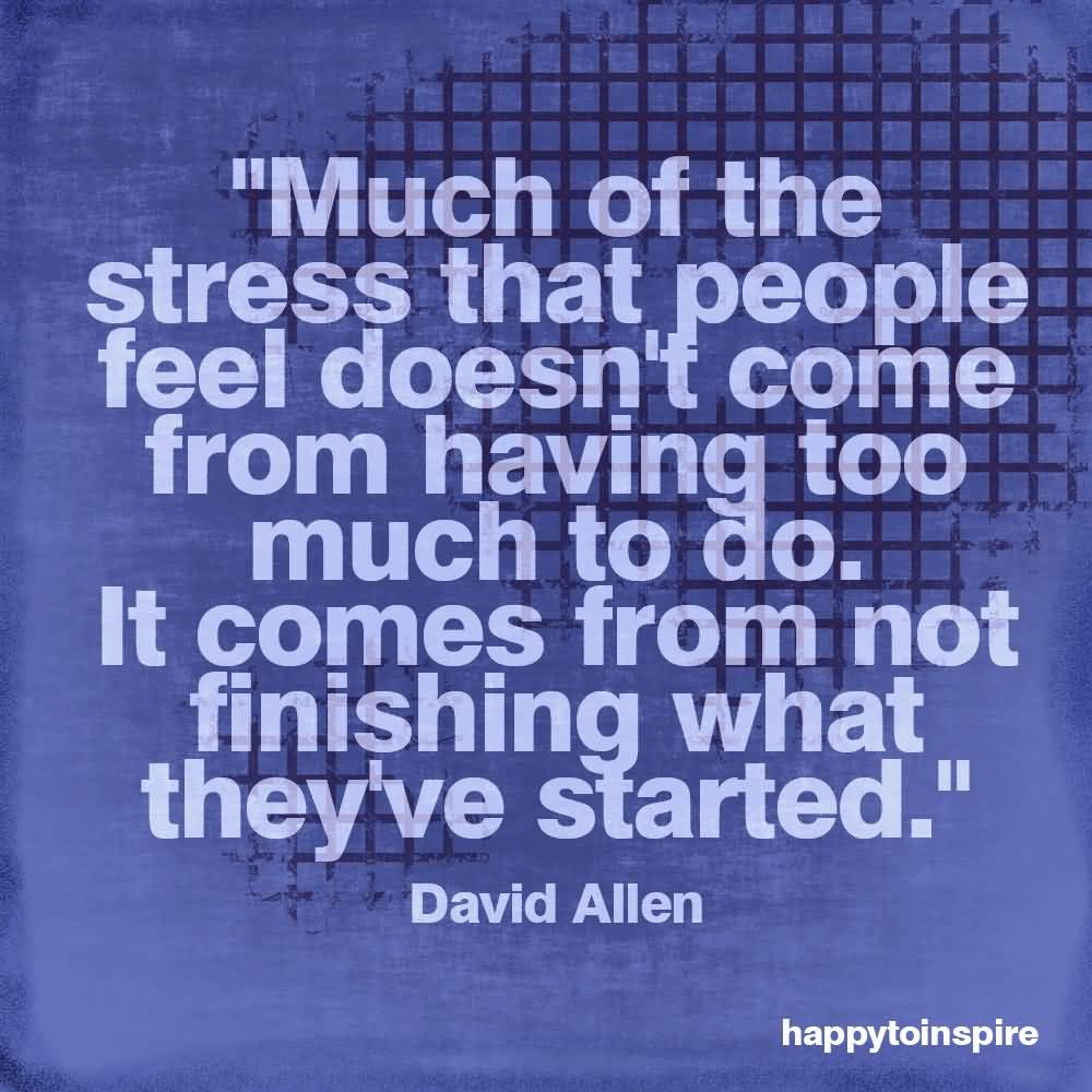 Stress Quotes much of the stress that people feel doesn't come form having too much to do...