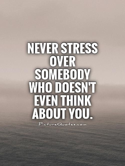 Stress Quotes never stress over somebody who doesn't even think about you..