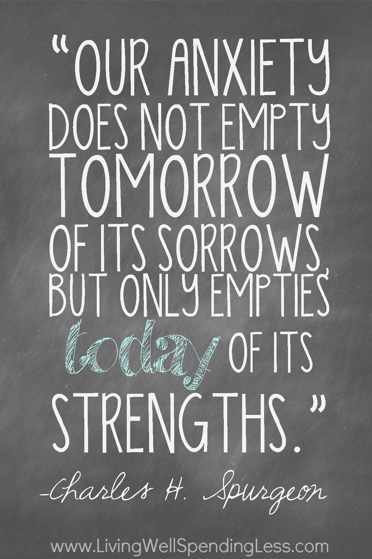 Stress Quotes our anxiety does not empty tomorrow of its sorrows but only empties today of its strengths.