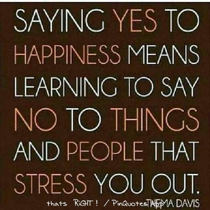Stress Quotes saying yes to happiness means learning to say no to things and people that stress you out...