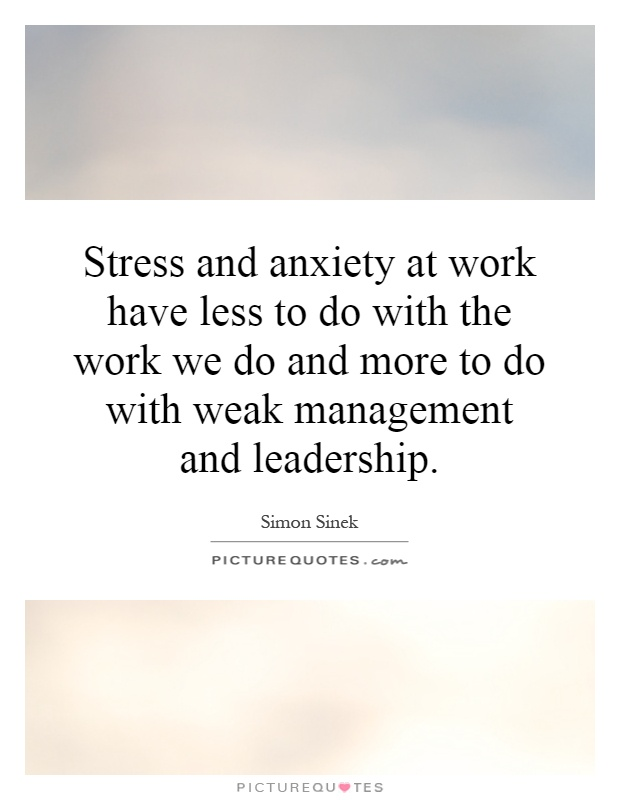 Stress Quotes stress and anxiety at work have less to do with the work we do and more to do with weak management and leadership.