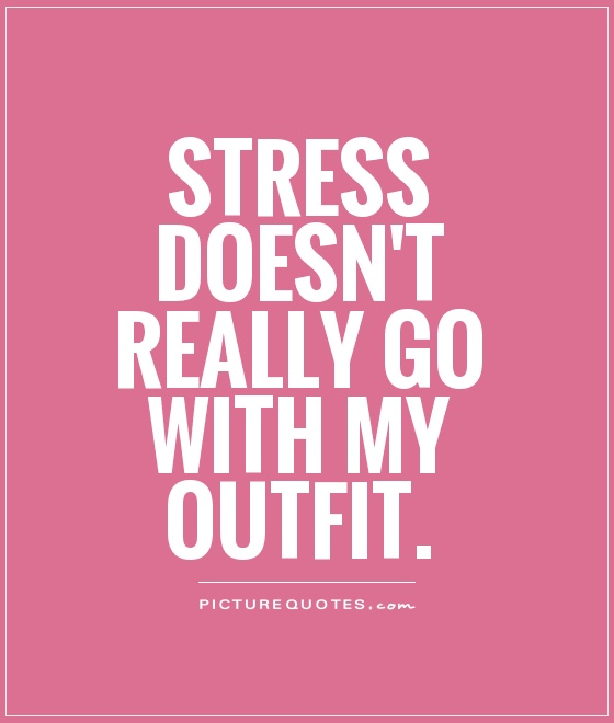Stress Quotes stress doesn't really go with my outfit.
