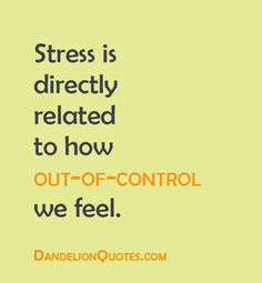 Stress Quotes stress is directly related to how out of control we feel...