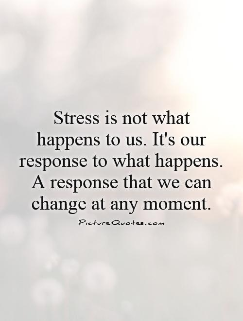 Stress Quotes stress is not what happens to us. it's our response to what happens...