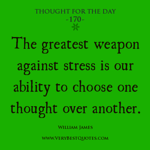 Stress Quotes the greatest weapon against stress is our ability to choose one thought over another.