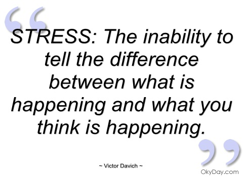 Stress Quotes the inability to tell the difference between what is happening and what you think is happening.