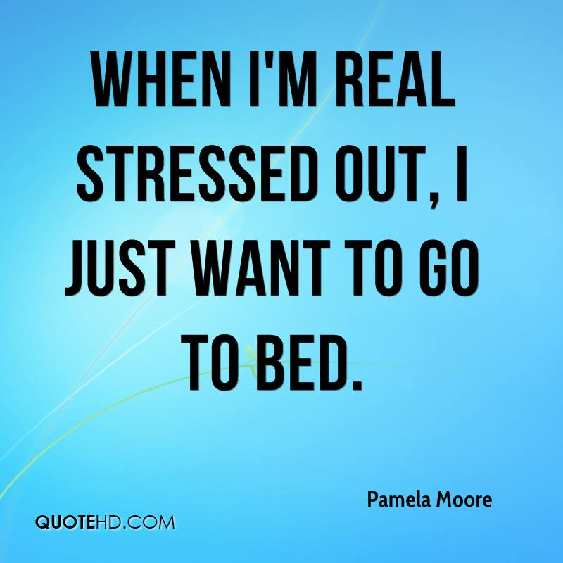 Stress Quotes when i'm real stressed out, i just want to go to bed...