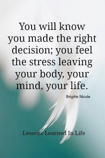 Stress Quotes you will know you made the right decision, you feel the stress leaving your body, your mind, your life..