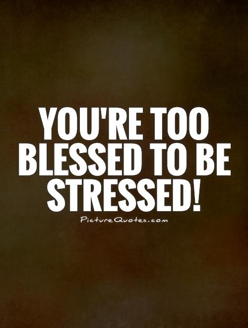 Stress Quotes you're too blessed to be stressed.