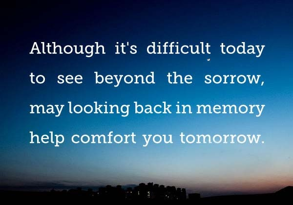 Sympathy Quotes although it's difficult today to see beyond the sorrow, may looking back in memory help comfort you tomorrow.