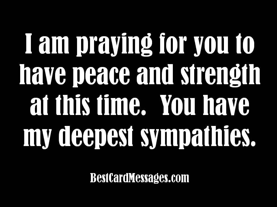 Sympathy Quotes i am praying for you to have peace and strength at this time. you have my deepest sympathies.