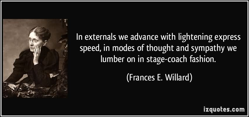 Sympathy Quotes in externals we advance with lightering express speed, in modes of thought and sympathy we lumber on in stage coach fashion.