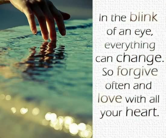 Sympathy Quotes in the blink of an eye. everything can change. so forgive often and love with all your heart...