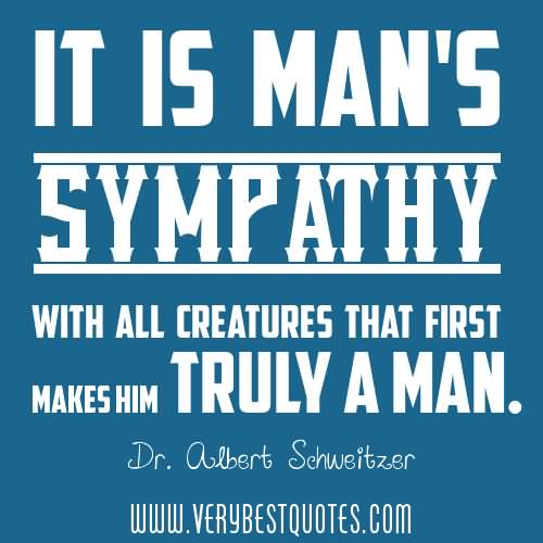 Sympathy Quotes it is man's sympathy with all creatures that first makes him truly a man..