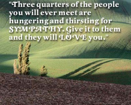 Sympathy Quotes there quarters of the people you will ever meet are hungering and thirsting for sympathy....