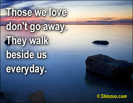 Sympathy Quotes those we love don't go always they walk beside us everyday...
