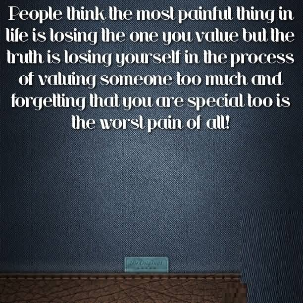 Tbh Quotes People think the most painful thing in life is losing the one you calue
