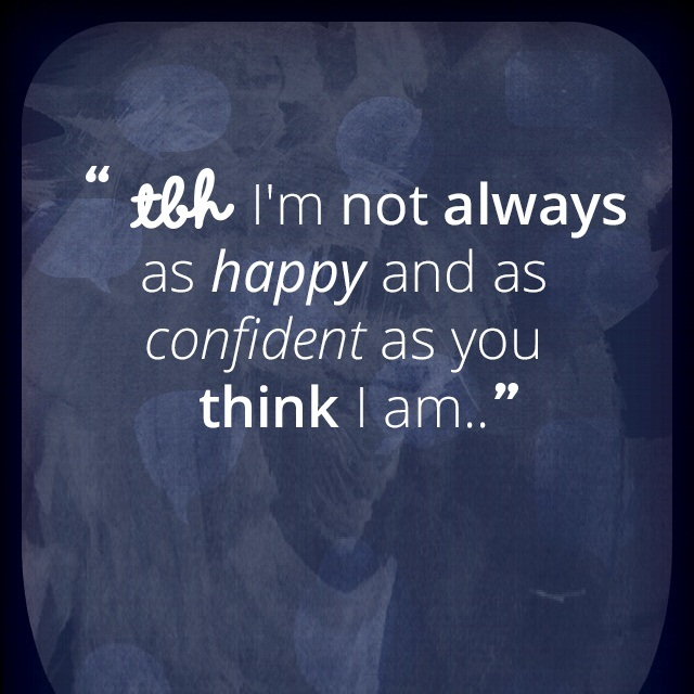 Tbh Quotes Tbh i'm not always as happy and as confident as you think i am
