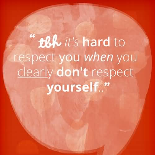Tbh Quotes Tbh it's hard to respect you when you clearly don't respect yourself