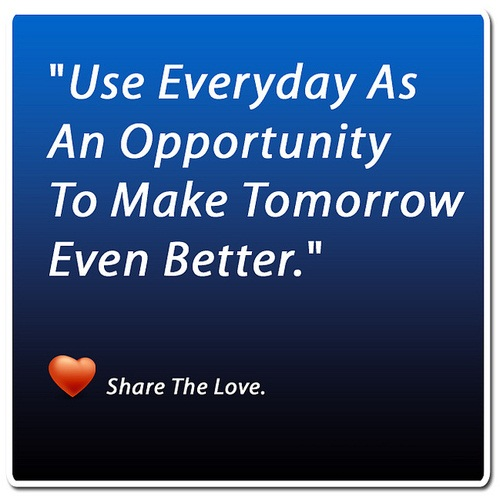 Tbh Quotes Use everyday as an opportunity to make tommorrow even better