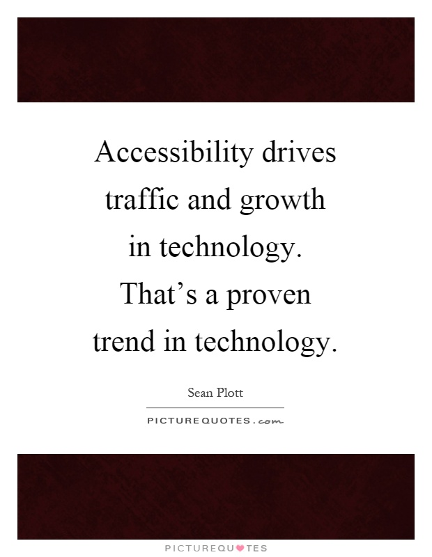 Technology Quotes accessibility drives traffic and growth in technology that's a proven trend in technology.