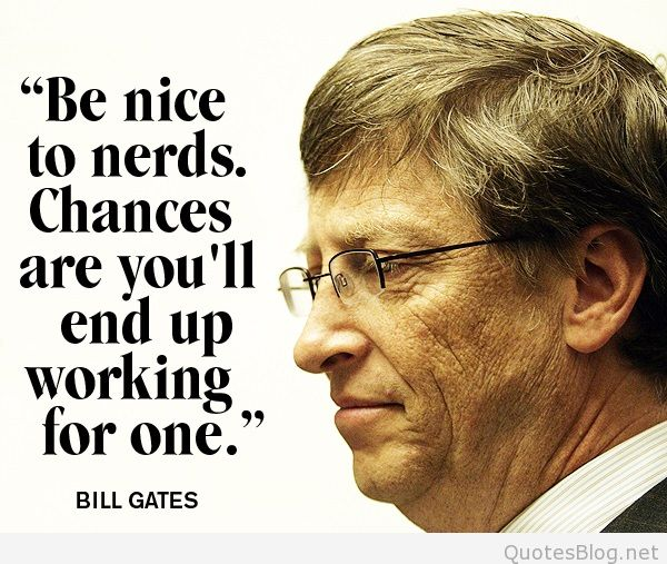 Technology Quotes be nice to nerds. chances are you'll end up working for one.