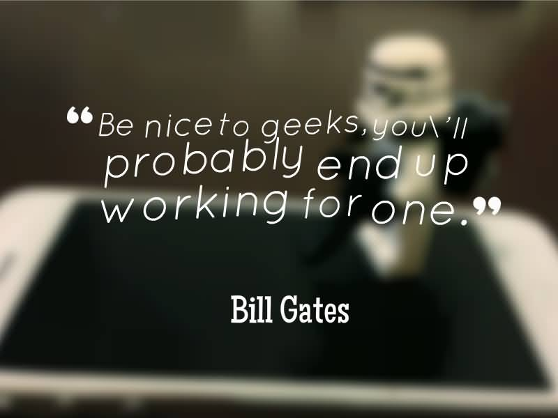Technology Quotes be nice to geeks, you'll probably end up working for one.