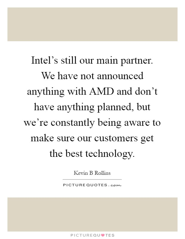 Technology Quotes Intel's still our main partner we have not announced anything with AMD and don't have anything planned....