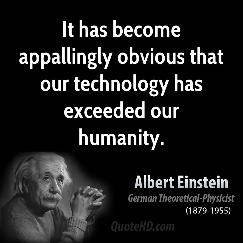 Technology Quotes it has become appallingy obvious that our technology has exceeded our humanity....