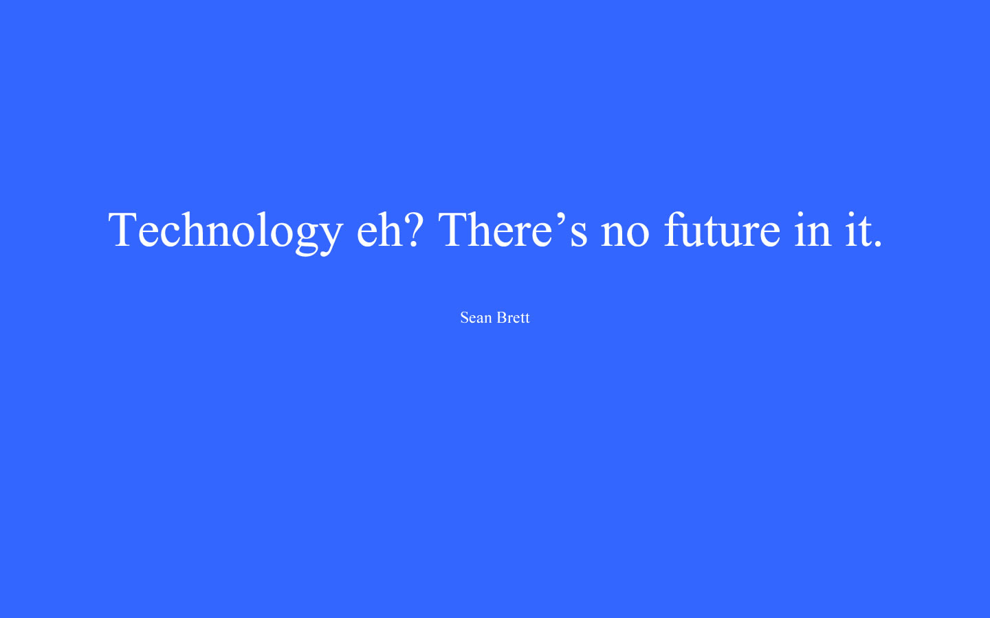 Technology Quotes technology eh. there's no future in it.