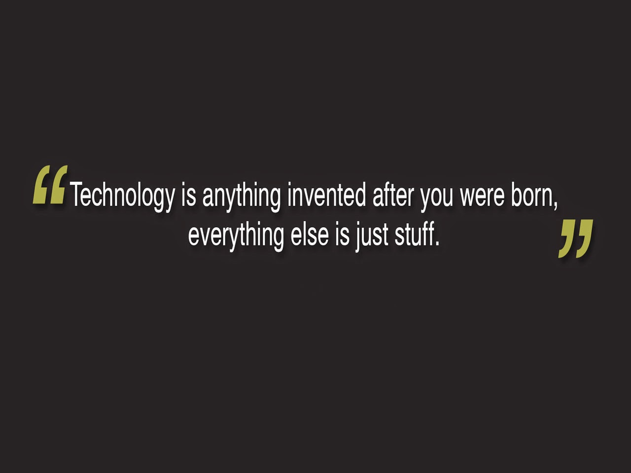 Technology Quotes technology is anything invented after you were born.....