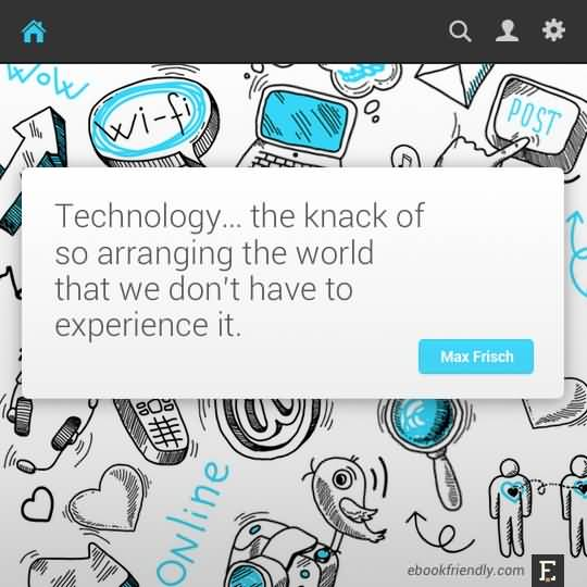 Technology Quotes technology.... the knack of so arranging the world that we don't have to experience it..