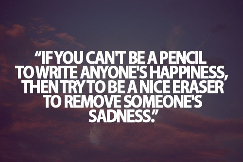 Teen Life Quotes If you can't be a pencil to write anyones happiness then try to be a nice eraser to remove someone's sadness