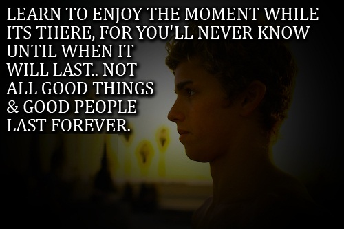 Teen Life Quotes Learn to enjoy the moment while its there for you'll never know until when it will last