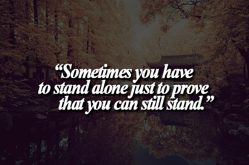 Teen Life Quotes Sometimes you have to stand alone just to prove that you can still stand