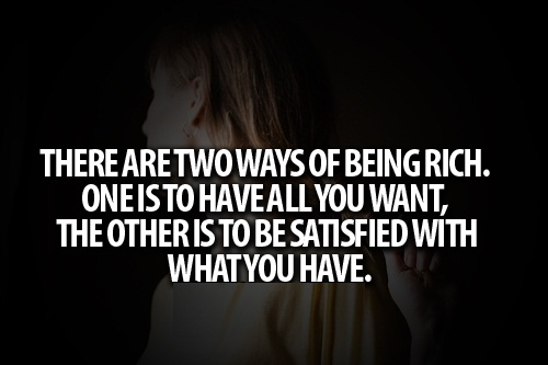 Teen Life Quotes There are two ways of being rich. one is to have all you want,the others is to be satisfied with what you have
