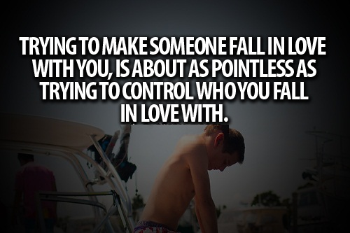 Teen Life Quotes Trying to make someone fall in love with you, is about as pointless as trying to control who you fall in love with