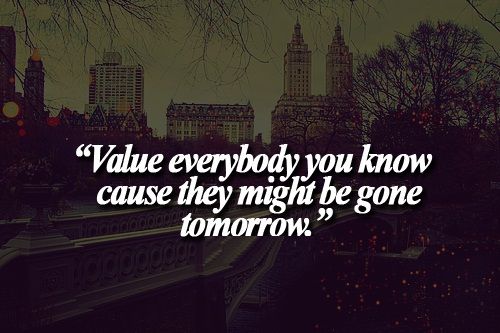 Teen Life Quotes Value everybody you know cause they might be gone tomorrow