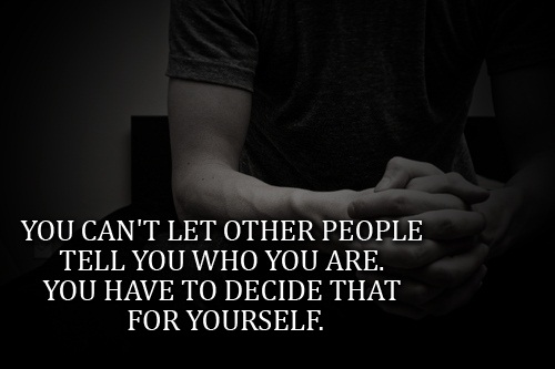 Teen Life Quotes You cant let others people tell you who you are you have to decide that for youself