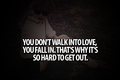 Teen Life Quotes You dont walk into love you fall in thats why its so hard to get out