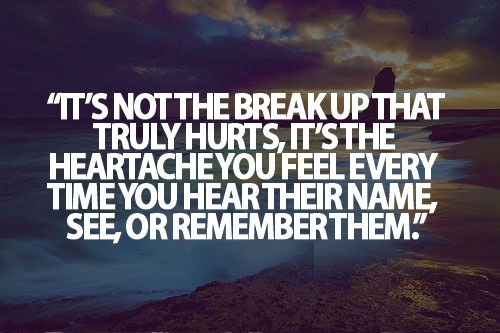 Teen Life Quotes it's not the break up that truly hurts,it's the heartache you feel every time you hear their name see or remember them