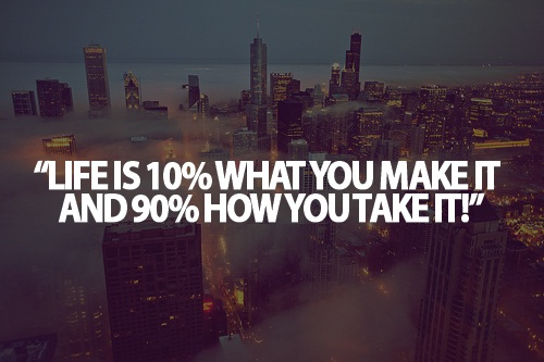 Teen Life Quotes life is 10% what you make it and 90% how you take it