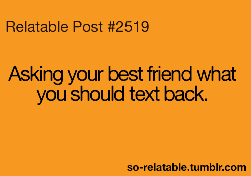 Teen Quotes asking your best friend what you should text back