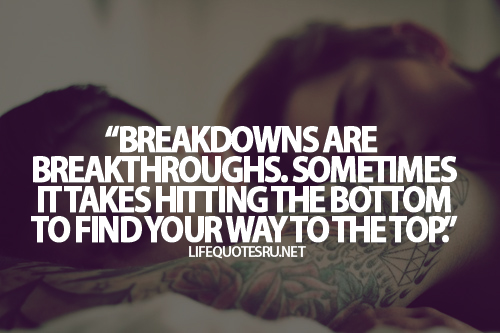 Teen Quotes breakdowns are breakthroughs. sometimes it takes hitting the bottom to find your way to the top.