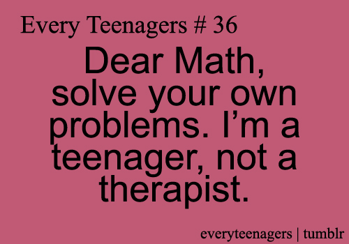 Teen Quotes dear math, solve your own problems...