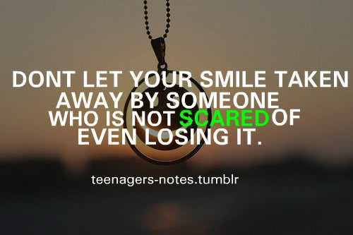 Teen Quotes don't let our smile taken away by someone who is not scared of even losing it..