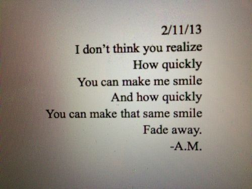 Teen Quotes i don't think you realize how quickly you can make me smile and how quickly you can make that same smile fade away..