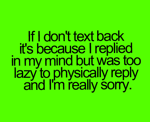 Teen Quotes if i don't text back it's because i replied in my mind but was too lazy...
